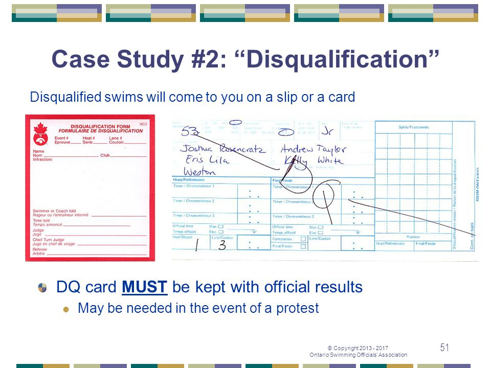 "© Copyright 2013 - 2017 Ontario Swimming Officials' Association 51 Disqualified swims will come to you on a slip or a card Case Study #2: ""Disqualific"