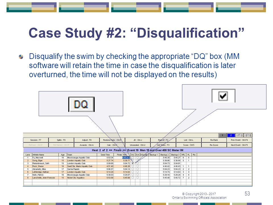 "© Copyright 2013 - 2017 Ontario Swimming Officials' Association 53 Case Study #2: ""Disqualification"" Disqualify the swim by checking the appropriate """