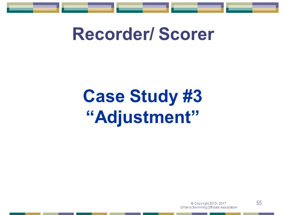 "© Copyright 2013 - 2017 Ontario Swimming Officials' Association 55 Case Study #3 ""Adjustment"" Recorder/ Scorer"