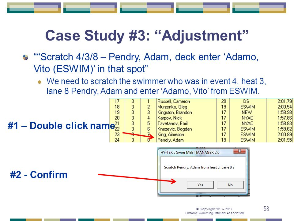 "© Copyright 2013 - 2017 Ontario Swimming Officials' Association 58 Case Study #3: ""Adjustment"" #2 - Confirm """"Scratch 4/3/8 – Pendry, Adam, deck enter"
