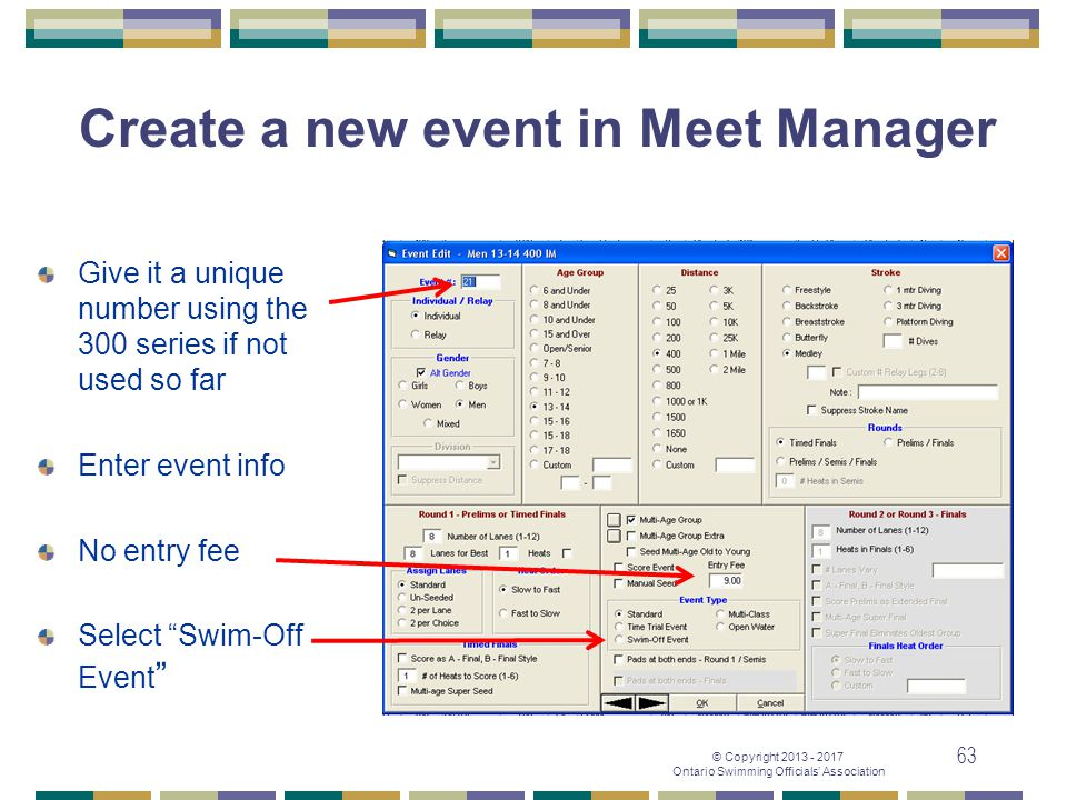 © Copyright 2013 - 2017 Ontario Swimming Officials' Association 63 Create a new event in Meet Manager Give it a unique number using the 300 series if