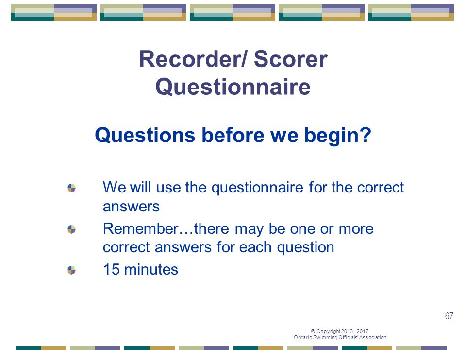 © Copyright 2013 - 2017 Ontario Swimming Officials' Association 67 Recorder/ Scorer Questionnaire Questions before we begin? We will use the questionn