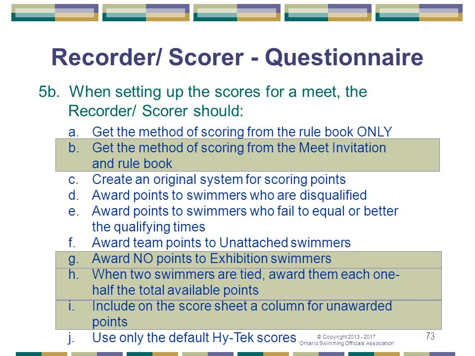 © Copyright 2013 - 2017 Ontario Swimming Officials' Association 73 Recorder/ Scorer - Questionnaire 5b. When setting up the scores for a meet, the Rec