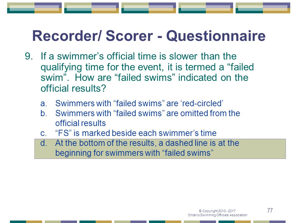 © Copyright 2013 - 2017 Ontario Swimming Officials' Association 77 Recorder/ Scorer - Questionnaire 9. If a swimmer's official time is slower than the