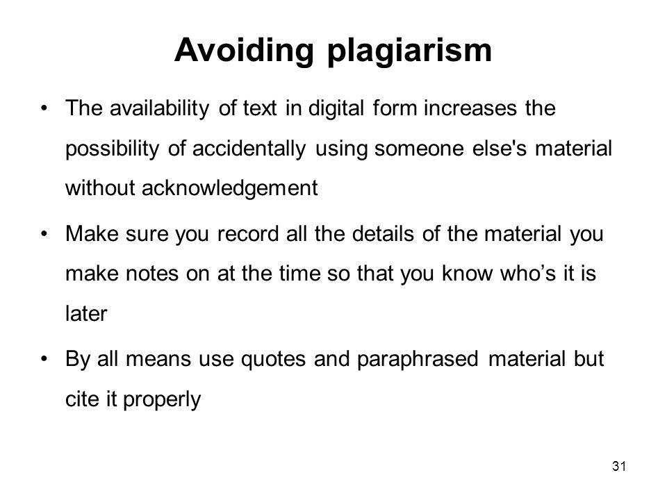 Avoiding plagiarism The availability of text in digital form increases the possibility of accidentally using someone else s material without acknowledgement Make sure you record all the details of the material you make notes on at the time so that you know who's it is later By all means use quotes and paraphrased material but cite it properly 31