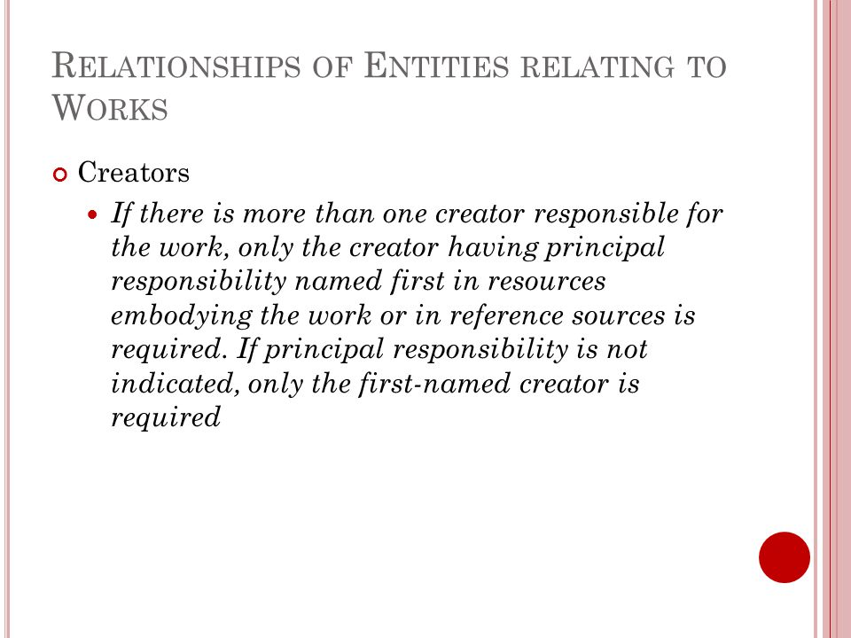 R ELATIONSHIPS OF E NTITIES RELATING TO W ORKS Creators If there is more than one creator responsible for the work, only the creator having principal responsibility named first in resources embodying the work or in reference sources is required.