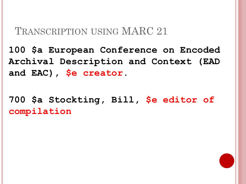 T RANSCRIPTION USING MARC 21 100 $a European Conference on Encoded Archival Description and Context (EAD and EAC), $e creator.