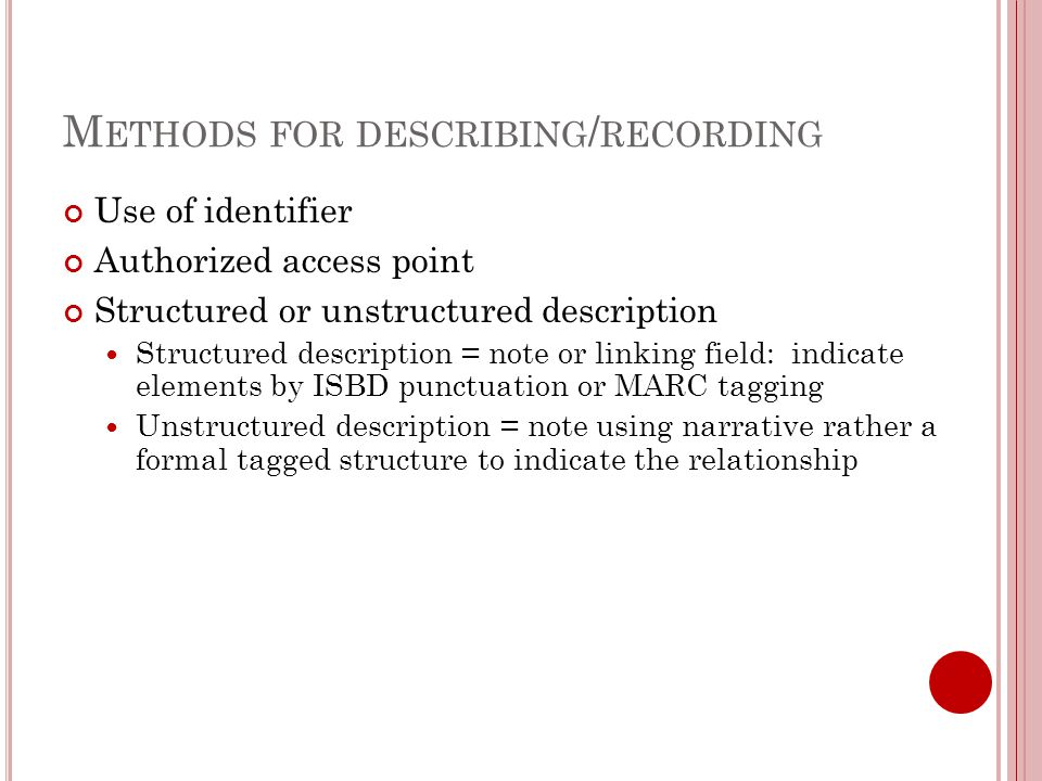 M ETHODS FOR DESCRIBING / RECORDING Use of identifier Authorized access point Structured or unstructured description Structured description = note or linking field: indicate elements by ISBD punctuation or MARC tagging Unstructured description = note using narrative rather a formal tagged structure to indicate the relationship