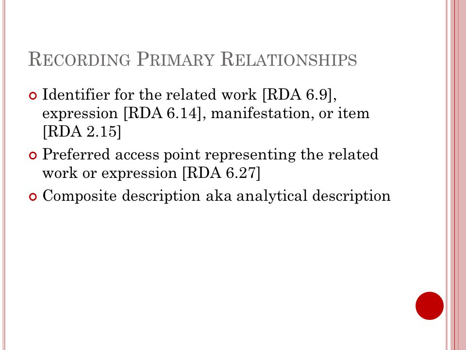 R ECORDING P RIMARY R ELATIONSHIPS Identifier for the related work [RDA 6.9], expression [RDA 6.14], manifestation, or item [RDA 2.15] Preferred access point representing the related work or expression [RDA 6.27] Composite description aka analytical description
