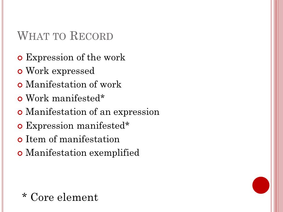 W HAT TO R ECORD Expression of the work Work expressed Manifestation of work Work manifested* Manifestation of an expression Expression manifested* Item of manifestation Manifestation exemplified * Core element