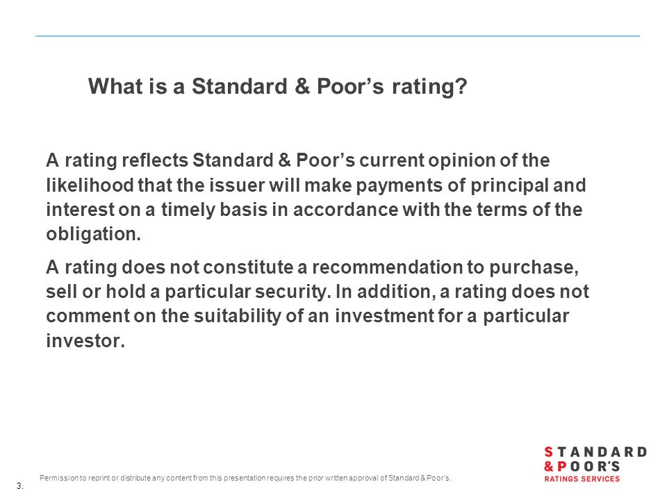 3. Permission to reprint or distribute any content from this presentation requires the prior written approval of Standard & Poor's. What is a Standard