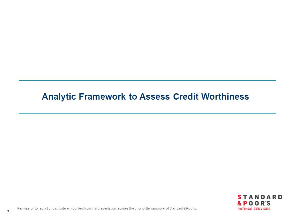 7. Permission to reprint or distribute any content from this presentation requires the prior written approval of Standard & Poor's. Analytic Framework