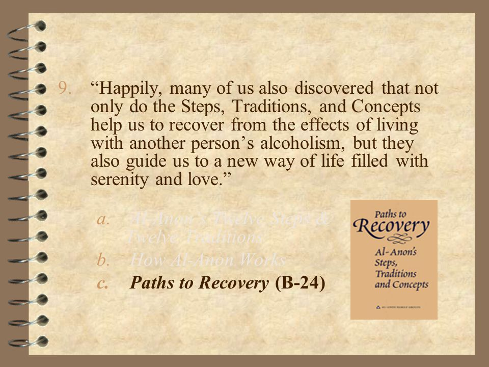9. Happily, many of us also discovered that not only do the Steps, Traditions, and Concepts help us to recover from the effects of living with another person's alcoholism, but they also guide us to a new way of life filled with serenity and love. a.