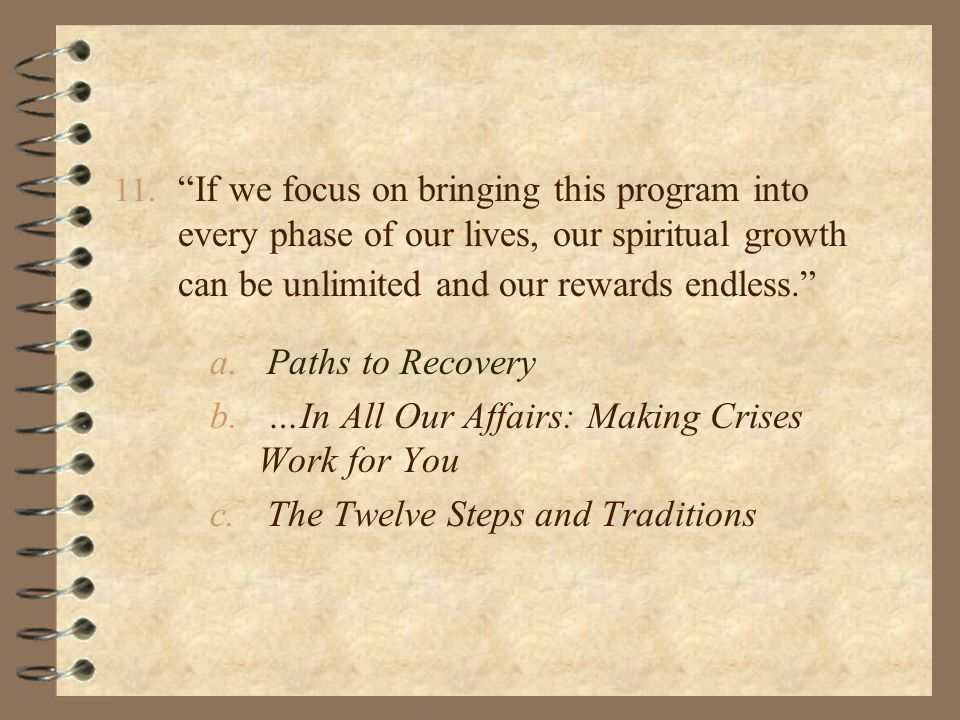 """11. """"If we focus on bringing this program into every phase of our lives, our spiritual growth can be unlimited and our rewards endless."""" a. Paths to R"""
