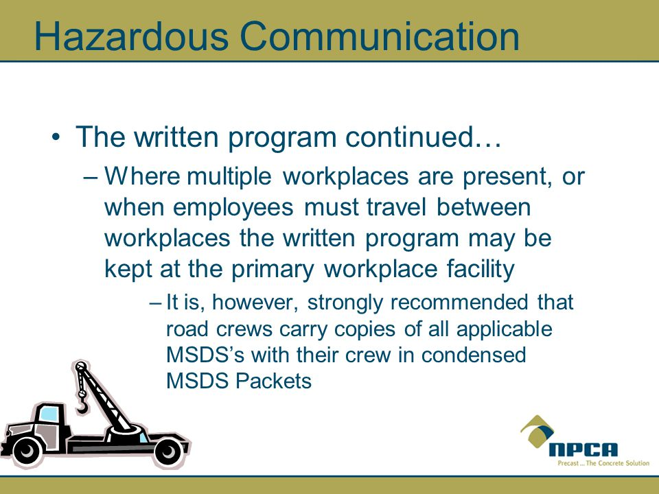 Hazardous Communication The written program continued… –Where multiple workplaces are present, or when employees must travel between workplaces the written program may be kept at the primary workplace facility –It is, however, strongly recommended that road crews carry copies of all applicable MSDS's with their crew in condensed MSDS Packets