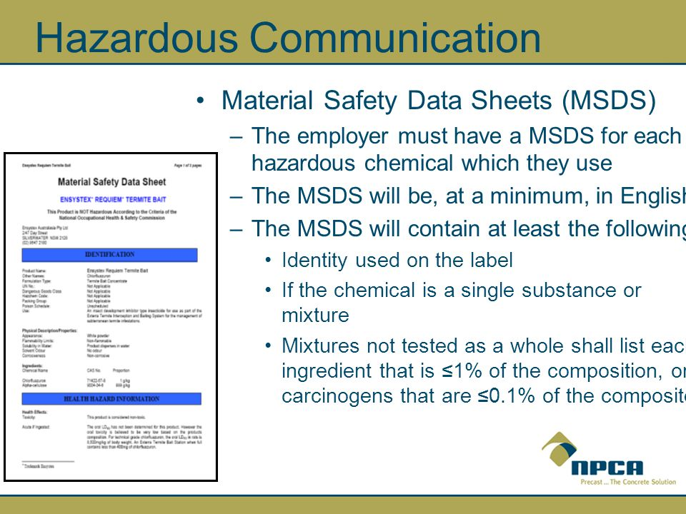 Hazardous Communication Material Safety Data Sheets (MSDS) –The employer must have a MSDS for each hazardous chemical which they use –The MSDS will be, at a minimum, in English –The MSDS will contain at least the following: Identity used on the label If the chemical is a single substance or mixture Mixtures not tested as a whole shall list each ingredient that is ≤1% of the composition, or carcinogens that are ≤0.1% of the composite