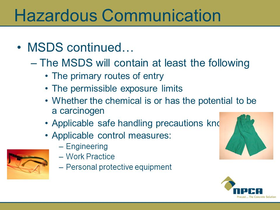 Hazardous Communication MSDS continued… –The MSDS will contain at least the following The primary routes of entry The permissible exposure limits Whether the chemical is or has the potential to be a carcinogen Applicable safe handling precautions known Applicable control measures: –Engineering –Work Practice –Personal protective equipment