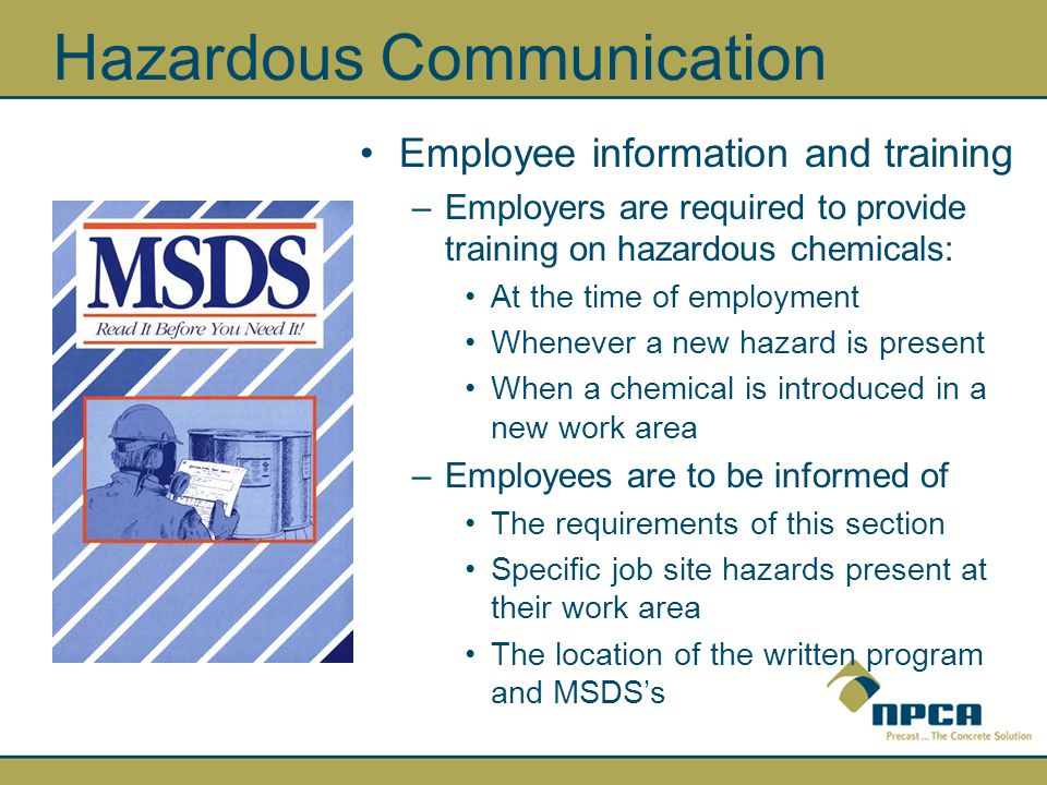 Employee information and training –Employers are required to provide training on hazardous chemicals: At the time of employment Whenever a new hazard is present When a chemical is introduced in a new work area –Employees are to be informed of The requirements of this section Specific job site hazards present at their work area The location of the written program and MSDS's