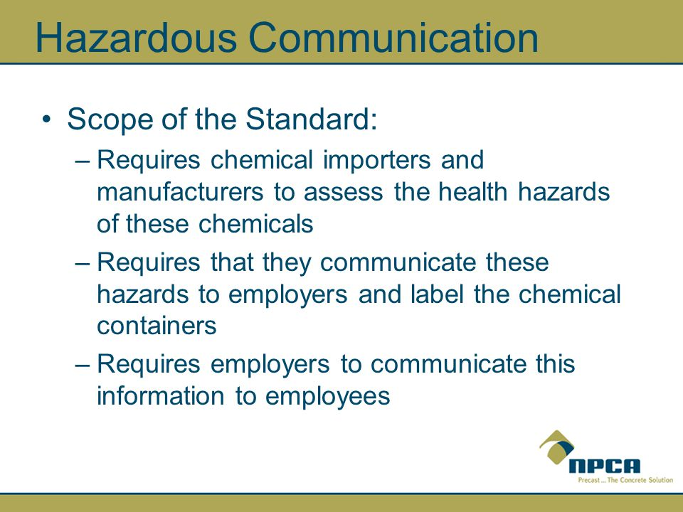 Hazardous Communication Scope of the Standard: –Requires chemical importers and manufacturers to assess the health hazards of these chemicals –Requires that they communicate these hazards to employers and label the chemical containers –Requires employers to communicate this information to employees
