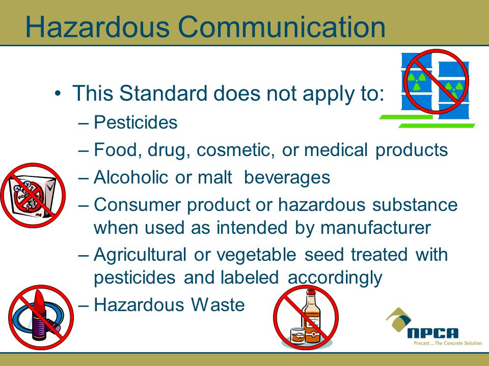 Hazardous Communication This Standard does not apply to: –Pesticides –Food, drug, cosmetic, or medical products –Alcoholic or malt beverages –Consumer product or hazardous substance when used as intended by manufacturer –Agricultural or vegetable seed treated with pesticides and labeled accordingly –Hazardous Waste