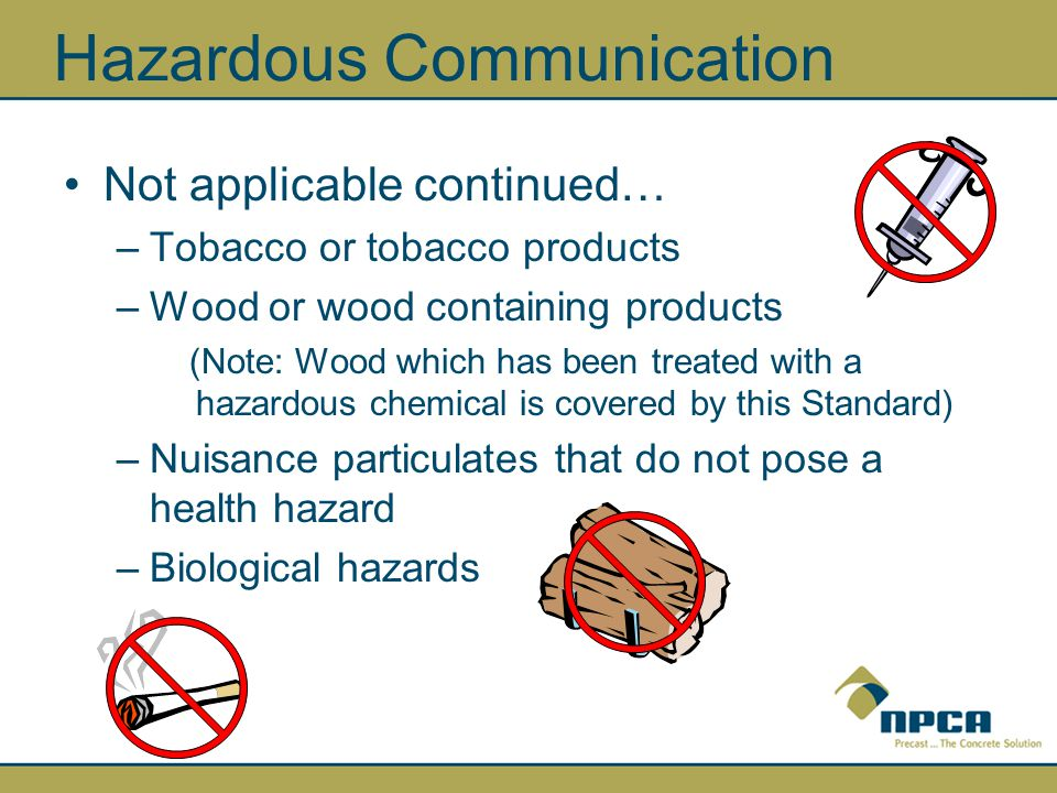 Hazardous Communication Not applicable continued… –Tobacco or tobacco products –Wood or wood containing products (Note: Wood which has been treated with a hazardous chemical is covered by this Standard) –Nuisance particulates that do not pose a health hazard –Biological hazards