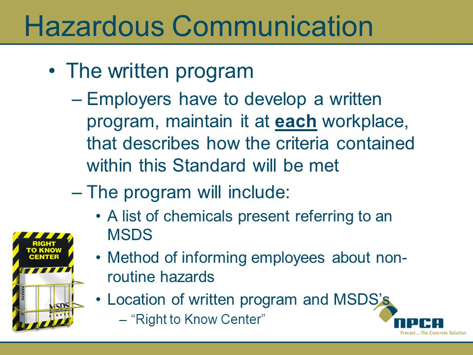 Hazardous Communication The written program –Employers have to develop a written program, maintain it at each workplace, that describes how the criteria contained within this Standard will be met –The program will include: A list of chemicals present referring to an MSDS Method of informing employees about non- routine hazards Location of written program and MSDS's – Right to Know Center