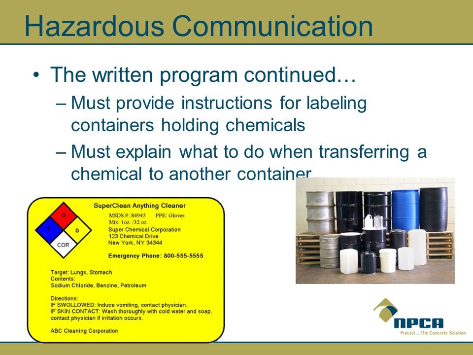 Hazardous Communication The written program continued… –Must provide instructions for labeling containers holding chemicals –Must explain what to do when transferring a chemical to another container