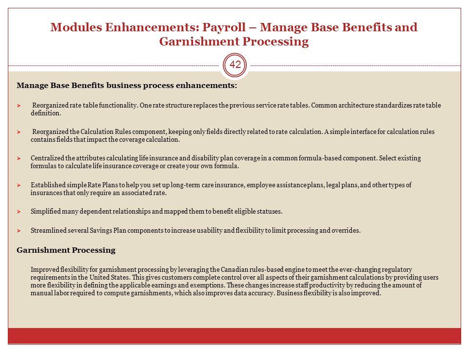 Modules Enhancements: Payroll – Manage Base Benefits and Garnishment Processing Manage Base Benefits business process enhancements:  Reorganized rate