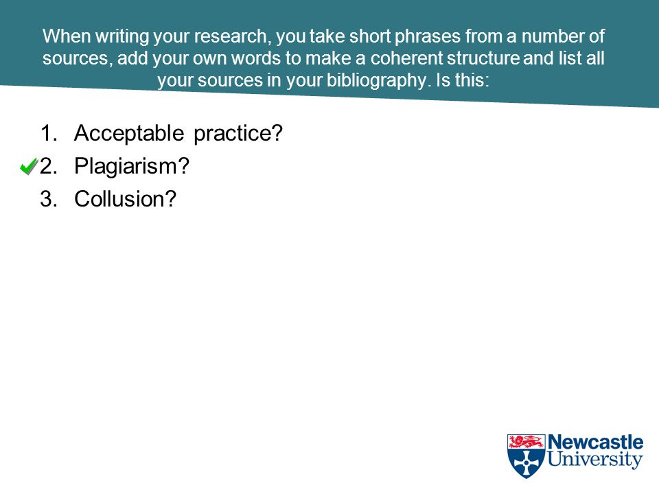 When writing your research, you take short phrases from a number of sources, add your own words to make a coherent structure and list all your sources in your bibliography.