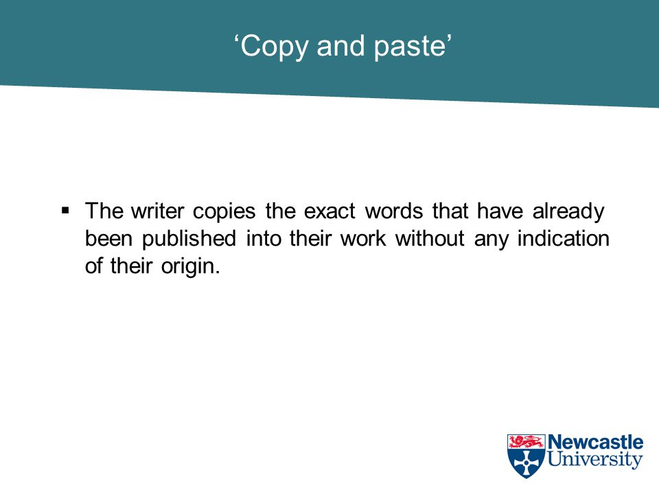 'Copy and paste'  The writer copies the exact words that have already been published into their work without any indication of their origin.