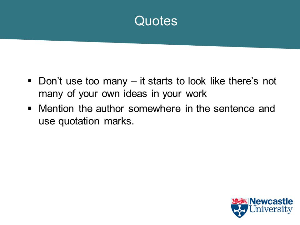 Quotes  Don't use too many – it starts to look like there's not many of your own ideas in your work  Mention the author somewhere in the sentence and use quotation marks.