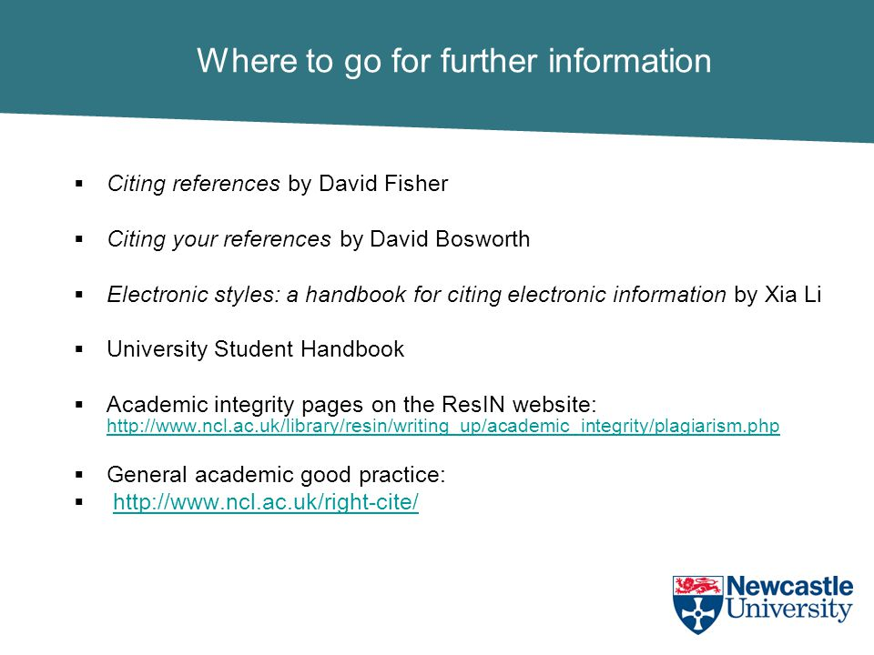 Where to go for further information  Citing references by David Fisher  Citing your references by David Bosworth  Electronic styles: a handbook for citing electronic information by Xia Li  University Student Handbook  Academic integrity pages on the ResIN website: http://www.ncl.ac.uk/library/resin/writing_up/academic_integrity/plagiarism.php http://www.ncl.ac.uk/library/resin/writing_up/academic_integrity/plagiarism.php  General academic good practice:  http://www.ncl.ac.uk/right-cite/http://www.ncl.ac.uk/right-cite/