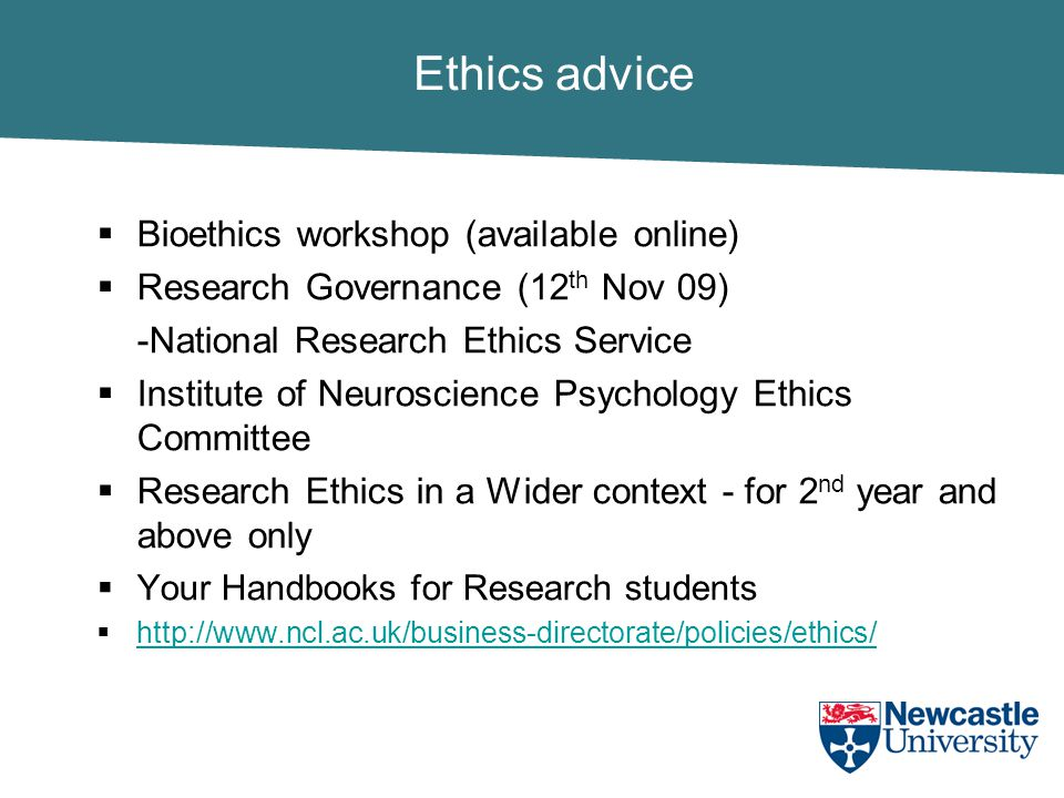 Ethics advice  Bioethics workshop (available online)  Research Governance (12 th Nov 09) -National Research Ethics Service  Institute of Neuroscience Psychology Ethics Committee  Research Ethics in a Wider context - for 2 nd year and above only  Your Handbooks for Research students  http://www.ncl.ac.uk/business-directorate/policies/ethics/ http://www.ncl.ac.uk/business-directorate/policies/ethics/