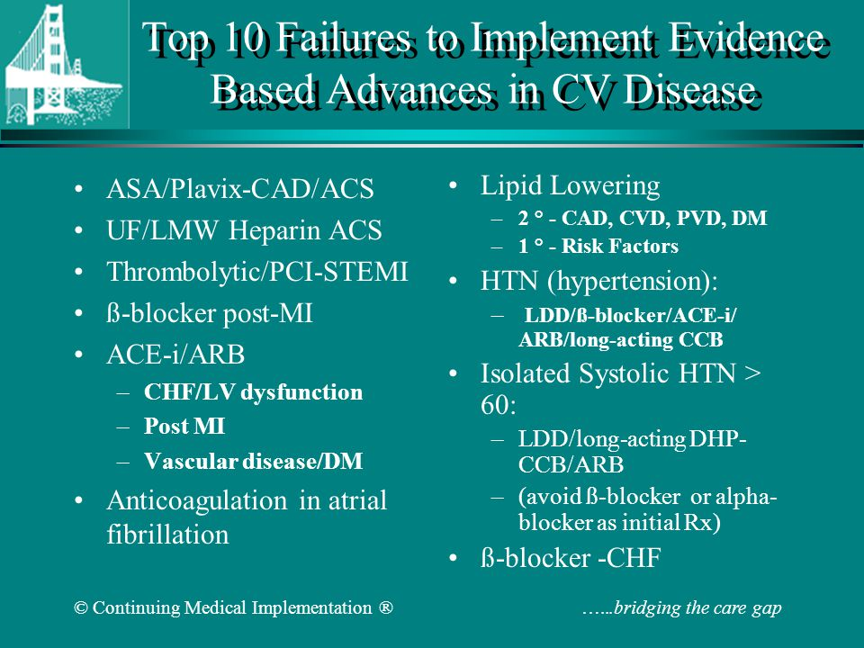 © Continuing Medical Implementation ® …...bridging the care gap Top 10 Evidence Based Advances in CV Disease ASA/Plavix-CAD/ACS UF/LMW Heparin ACS Thrombolytic/PCI-STEMI ß-blocker post-MI ACE-i/ARB –CHF/LV dysfunction –Post MI –Vascular disease/DM Anticoagulation in atrial fibrillation Lipid Lowering –2 ° - CAD, CVD, PVD, DM –1 ° - Risk Factors HTN (hypertension): – LDD/ß-blocker/ACE-i/ ARB/long-acting CCB Isolated Systolic HTN > 60: –LDD/long-acting DHP- CCB/ARB –(avoid ß-blocker or alpha- blocker as initial Rx) ß-blocker -CHF