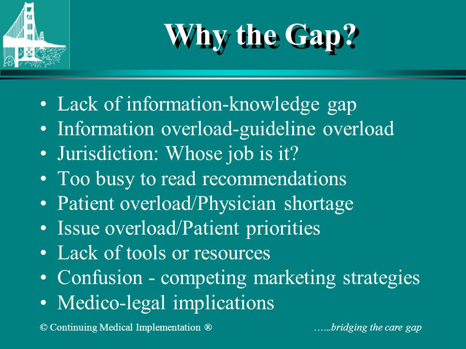 © Continuing Medical Implementation ® …...bridging the care gap Barriers to Implementing Risk Factor Management in Patients With CHD Physician is focused on acute problems Time constraints and lack of incentives, including reimbursement Lack of training, including inadequate knowledge of benefits and lack of prescription experience Lack of resources and facilities Lack of specialist–generalist communication; passing on responsibility Adapted from Pearson TA et al.