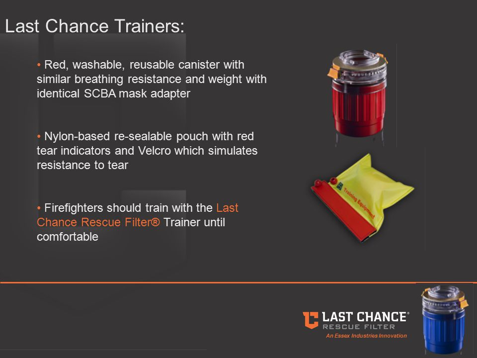 An Essex Industries Innovation Last Chance Trainers: Red, washable, reusable canister with similar breathing resistance and weight with identical SCBA mask adapter Nylon-based re-sealable pouch with red tear indicators and Velcro which simulates resistance to tear Firefighters should train with the Last Chance Rescue Filter® Trainer until comfortable