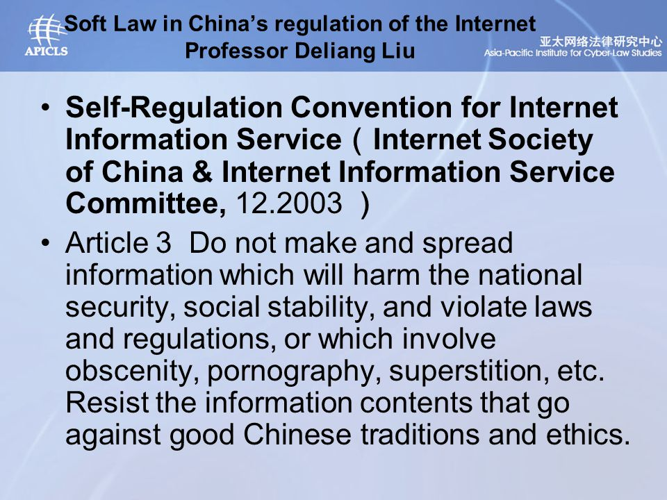 Soft Law in China's regulation of the Internet Professor Deliang Liu Self-Regulation Convention for Internet Information Service ( Internet Society of China & Internet Information Service Committee, 12.2003 ) Article 3 Do not make and spread information which will harm the national security, social stability, and violate laws and regulations, or which involve obscenity, pornography, superstition, etc.