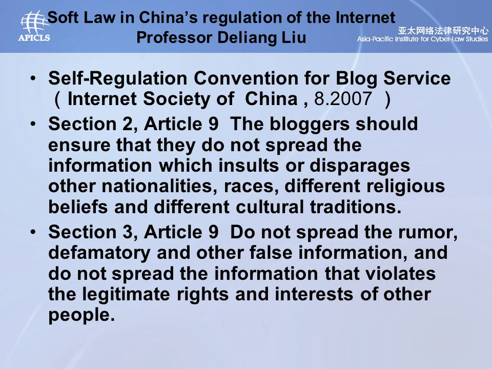 Soft Law in China's regulation of the Internet Professor Deliang Liu Self-Regulation Convention for Blog Service ( Internet Society of China, 8.2007 ) Section 2, Article 9 The bloggers should ensure that they do not spread the information which insults or disparages other nationalities, races, different religious beliefs and different cultural traditions.