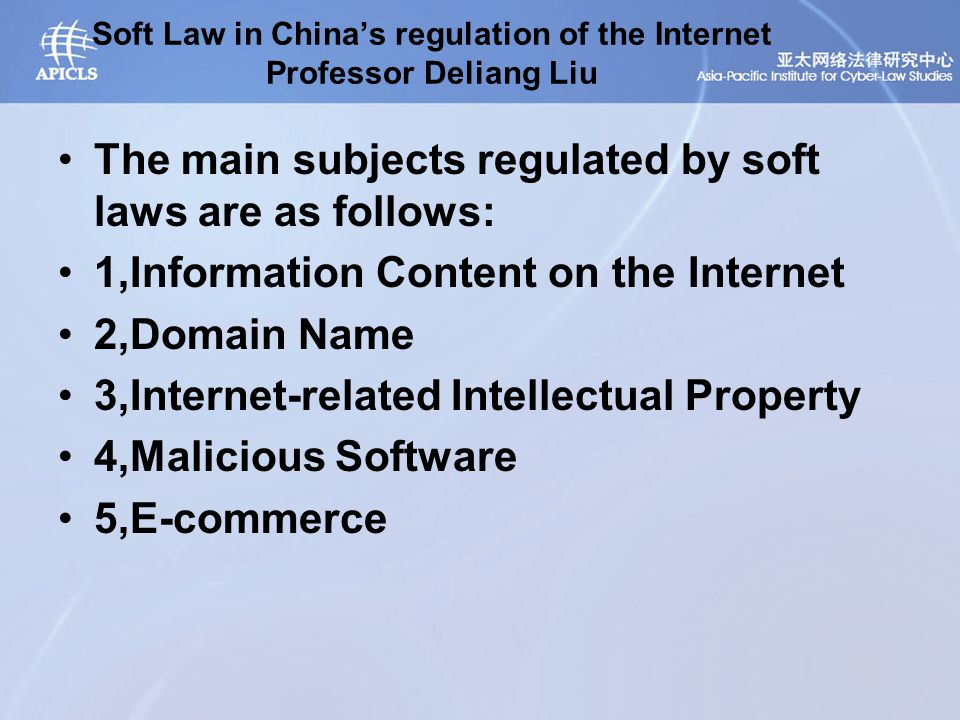Soft Law in China's regulation of the Internet Professor Deliang Liu The main subjects regulated by soft laws are as follows: 1,Information Content on the Internet 2,Domain Name 3,Internet-related Intellectual Property 4,Malicious Software 5,E-commerce
