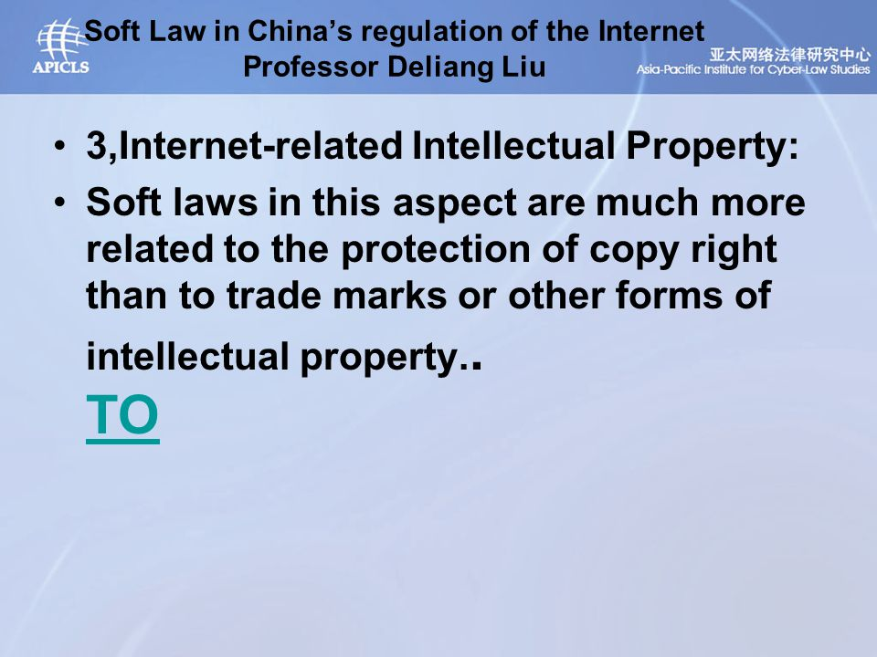 Soft Law in China's regulation of the Internet Professor Deliang Liu 3,Internet-related Intellectual Property: Soft laws in this aspect are much more related to the protection of copy right than to trade marks or other forms of intellectual property..