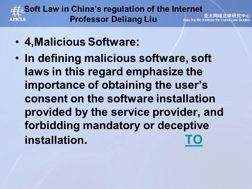 Soft Law in China's regulation of the Internet Professor Deliang Liu 4,Malicious Software: In defining malicious software, soft laws in this regard emphasize the importance of obtaining the user's consent on the software installation provided by the service provider, and forbidding mandatory or deceptive installation.