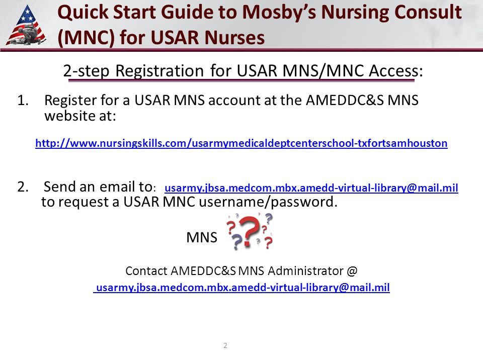 2-step Registration for USAR MNS/MNC Access: 1.Register for a USAR MNS account at the AMEDDC&S MNS website at: http://www.nursingskills.com/usarmymedicaldeptcenterschool-txfortsamhouston 2.