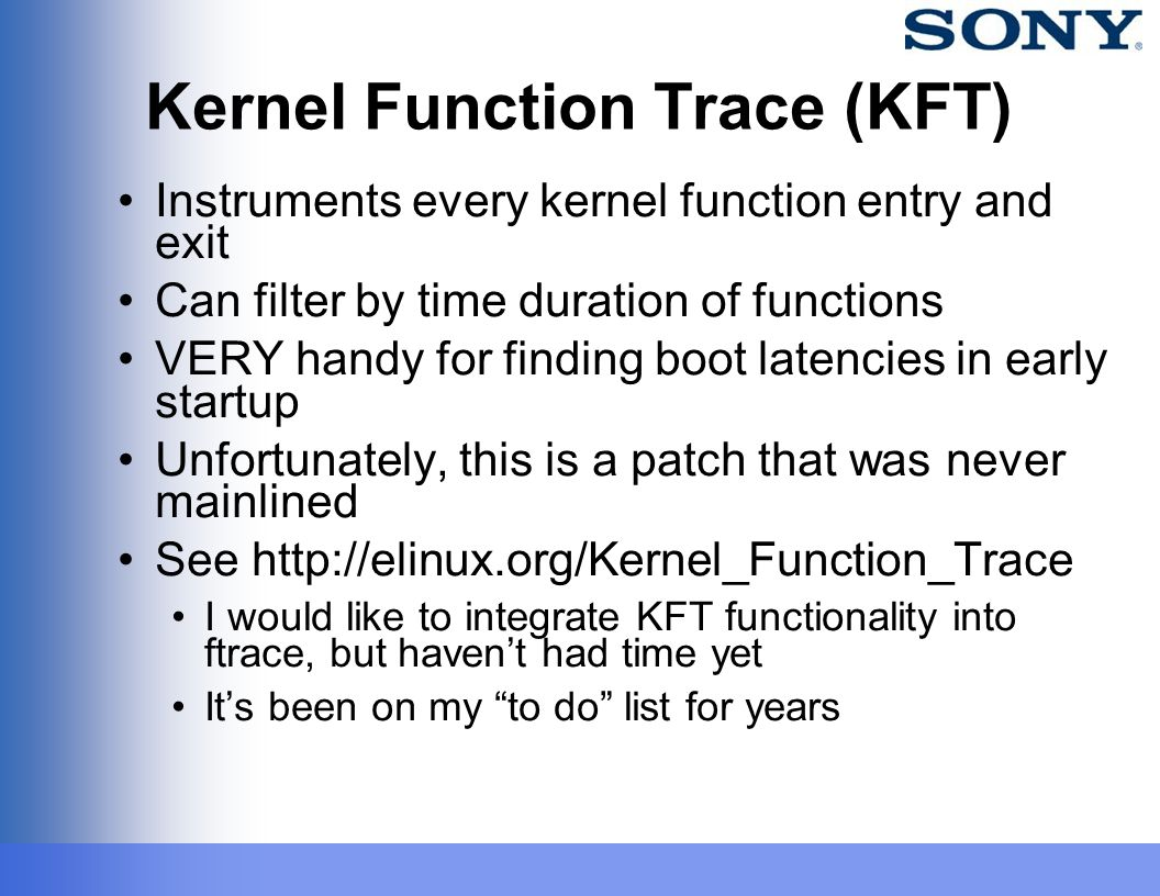 Kernel Function Trace (KFT) Instruments every kernel function entry and exit Can filter by time duration of functions VERY handy for finding boot late