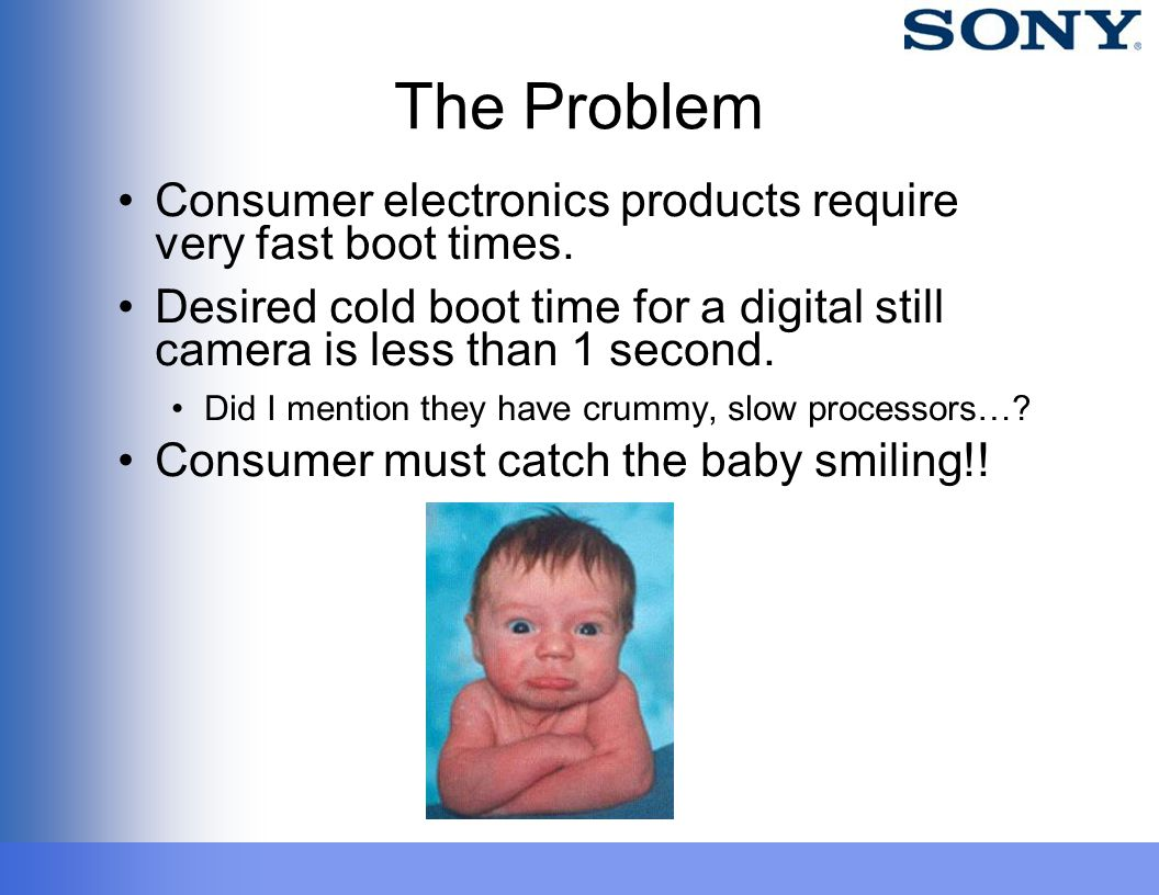 The Problem Consumer electronics products require very fast boot times. Desired cold boot time for a digital still camera is less than 1 second. Did I