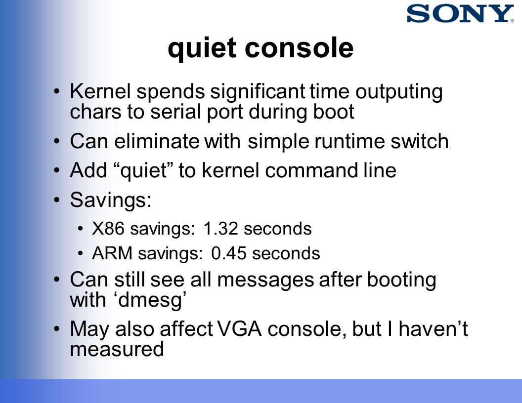 "quiet console Kernel spends significant time outputing chars to serial port during boot Can eliminate with simple runtime switch Add ""quiet"" to kernel"