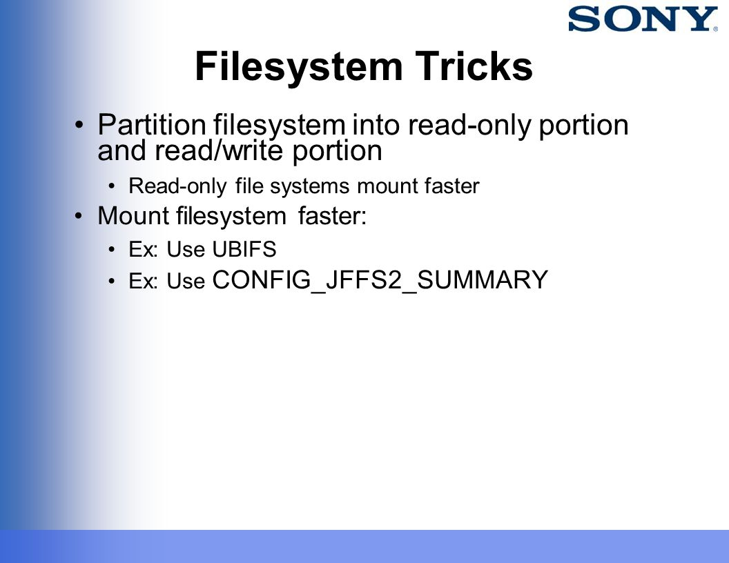 Filesystem Tricks Partition filesystem into read-only portion and read/write portion Read-only file systems mount faster Mount filesystem faster: Ex: