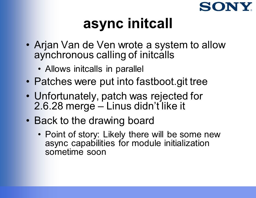 async initcall Arjan Van de Ven wrote a system to allow aynchronous calling of initcalls Allows initcalls in parallel Patches were put into fastboot.g