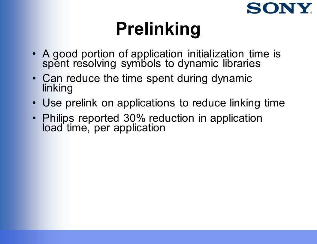 Prelinking A good portion of application initialization time is spent resolving symbols to dynamic libraries Can reduce the time spent during dynamic