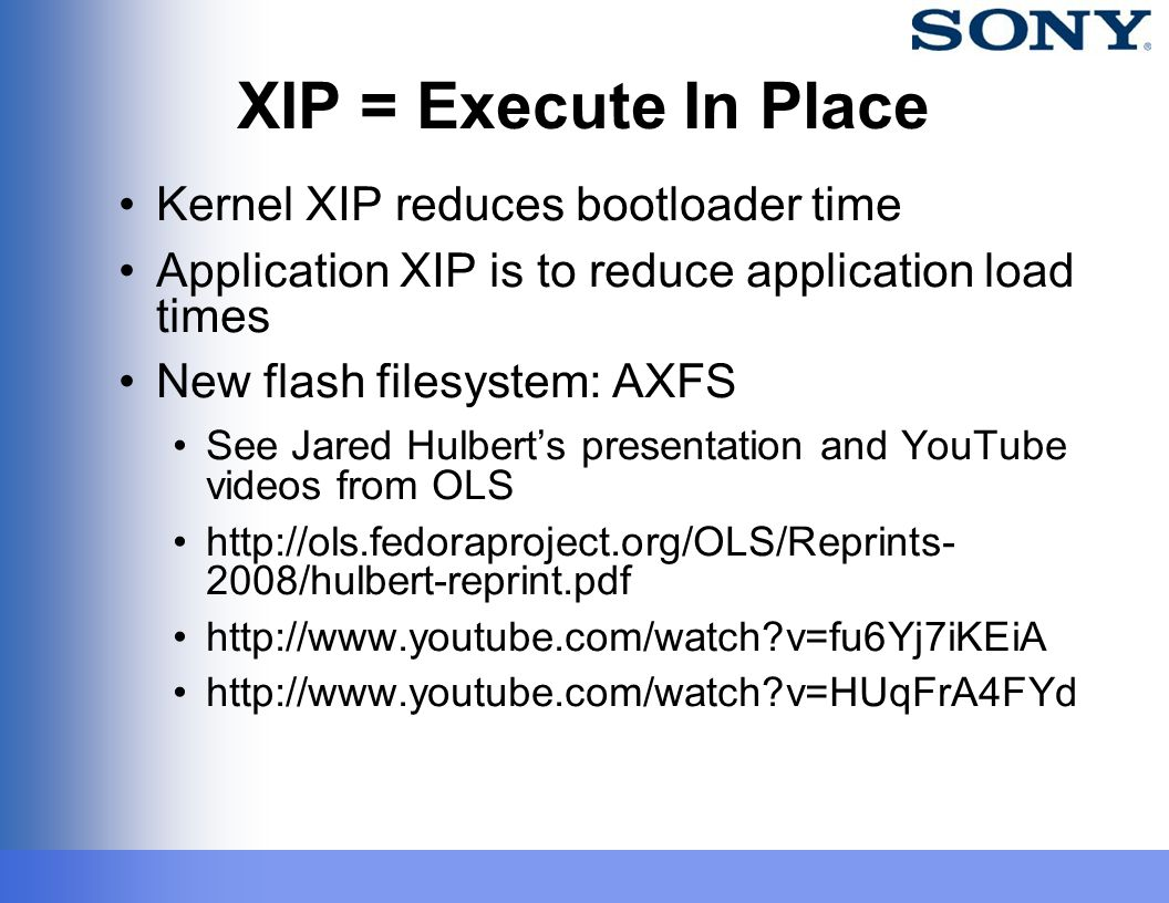 XIP = Execute In Place Kernel XIP reduces bootloader time Application XIP is to reduce application load times New flash filesystem: AXFS See Jared Hul