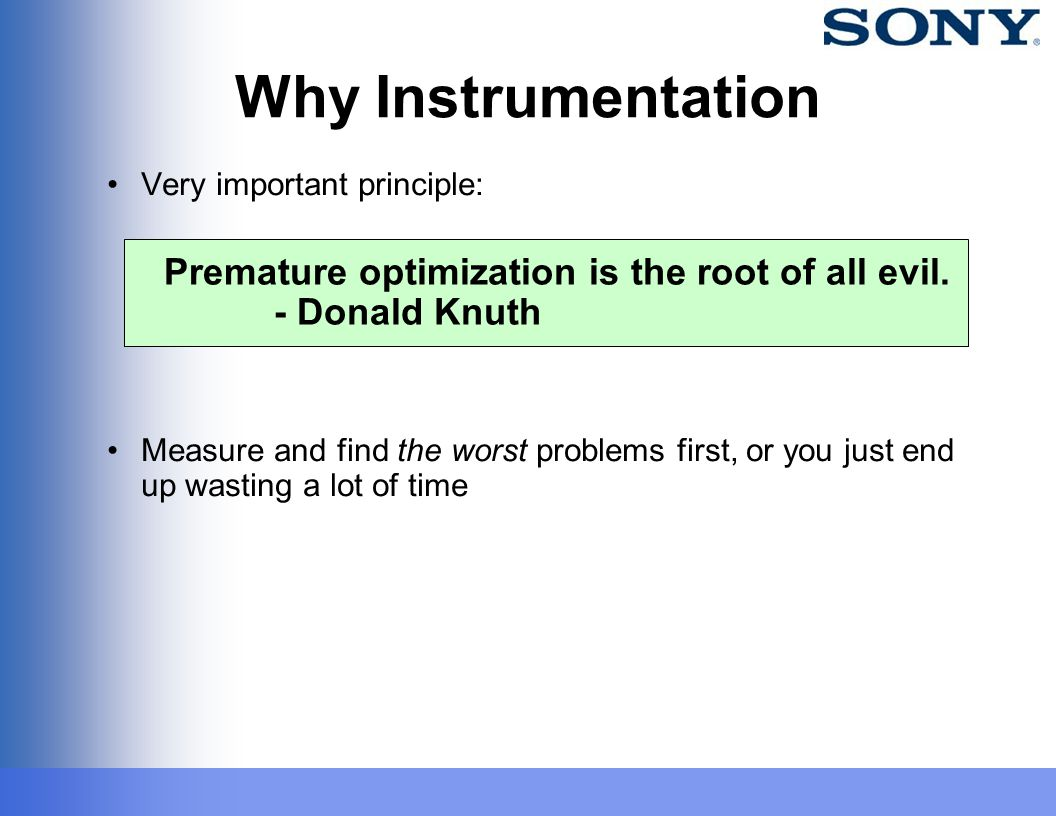 Why Instrumentation Very important principle: Measure and find the worst problems first, or you just end up wasting a lot of time Premature optimizati